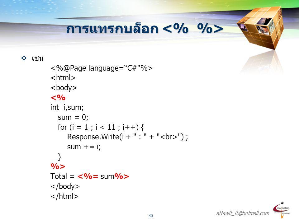 attawit_it@hotmail.com 30 การแทรกบล็อก การแทรกบล็อก  เช่น <% int i,sum; sum = 0; for (i = 1 ; i < 11 ; i++) { Response.Write(i +