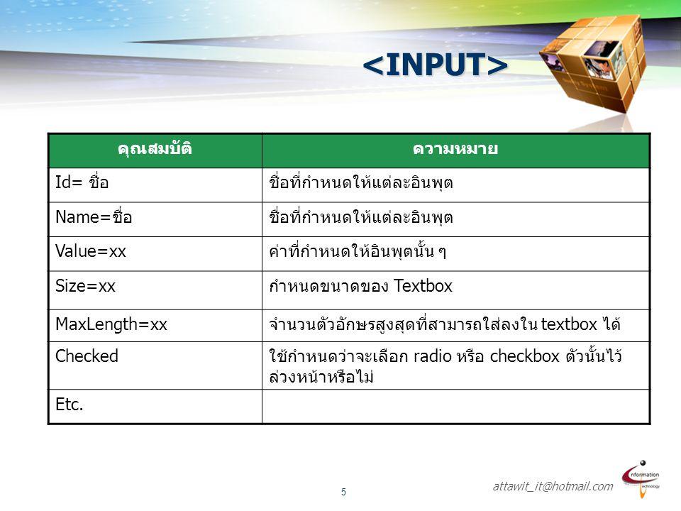 attawit_it@hotmail.com 5 <INPUT> คุณสมบัติความหมาย Id= ชื่อชื่อที่กำหนดให้แต่ละอินพุต Name=ชื่อชื่อที่กำหนดให้แต่ละอินพุต Value=xxค่าที่กำหนดให้อินพุต