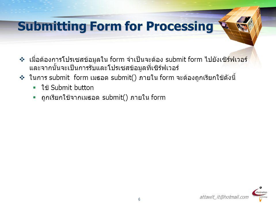 attawit_it@hotmail.com 7  รูปแบบของ submit จะมีดังนี้  เมื่อ submit ถูก pressed คอมโพเนนท์ทางด้าน server mกำหนดไว้ใน action attribute ของ จะถูกเรียกใช้  ส่วน reset จะใช้สำหรับการเคลียร์ค่าภายใน form โดยมีรูปแบบดังนี้ Submit + Reset