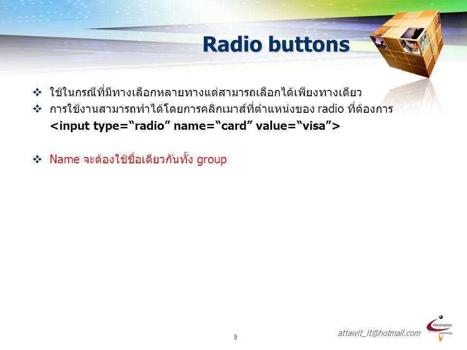 attawit_it@hotmail.com 9 Radio buttons  ใช้ในกรณีที่มีทางเลือกหลายทางแต่สามารถเลือกได้เพียงทางเดียว  การใช้งานสามารถทำได้โดยการคลิกเมาส์ที่ตำแหน่งขอ