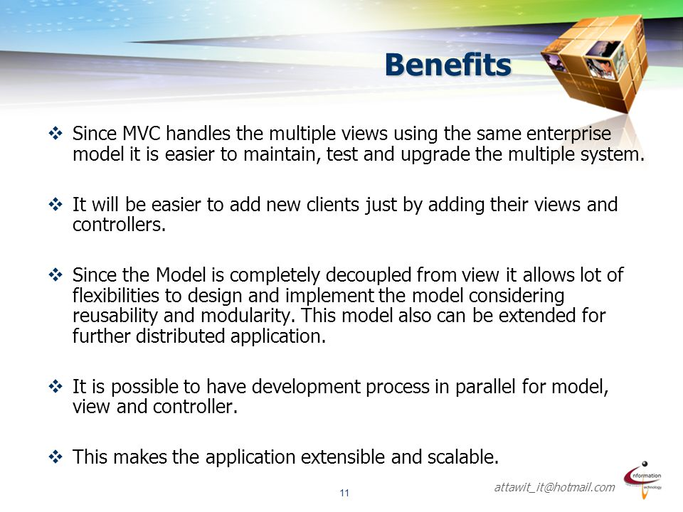 attawit_it@hotmail.com 11 Benefits  Since MVC handles the multiple views using the same enterprise model it is easier to maintain, test and upgrade t