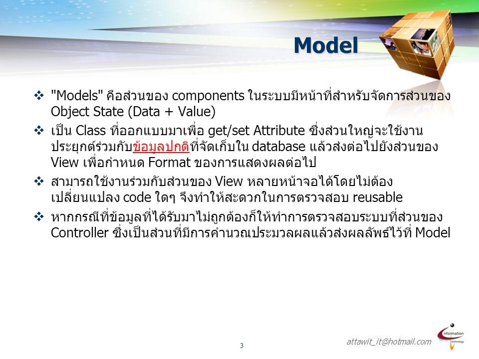 attawit_it@hotmail.com 4 View  Views คือส่วนของ components ในระบบมีหน้าที่สำหรับจัดการส่วนของ การแสดงผลแก่ผู้ใช้งาน(User Interface)  MVC model สามารถมีส่วนของการแสดงผลได้หลายประเภทเช่น WEB- FORMS, HTML, XML/XSLT, XTML, and WML or can be Windows forms etc.