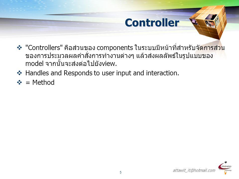 attawit_it@hotmail.com 6  ประโยชน์อย่างหนึ่งของการออกแบบระบบแบบ MVC methodology คือช่วยแบ่งแยกการทำงาน เป็นส่วนๆ อย่างชัดเจน ซึ่งจะทำให้การปรับปรุง ตรวจสอบ แก้ไขระบบเป็นไปได้ง่ายยิ่งขึ้น  MVC pattern ยังมีส่วนช่วยในการทดสอบระบบ แบบ Red/Green Test Driven Development (TDD)
