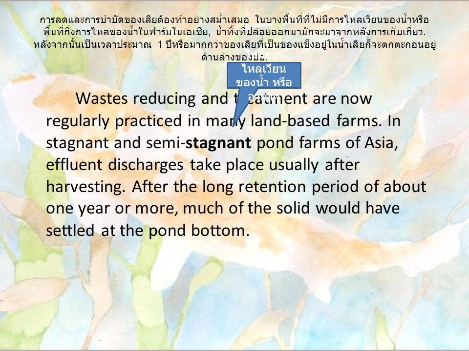 การลดและการบำบัดของเสียต้องทำอย่างสม่ำเสมอ ในบางพื้นที่ที่ไม่มีการไหลเวียนของน้ำหรือ พื้นที่กึ่งการไหลของน้ำในฟาร์มในเอเชีย, น้ำทิ้งที่ปล่อยออกมามักจะมาจากหลังการเก็บเกี่ยว.