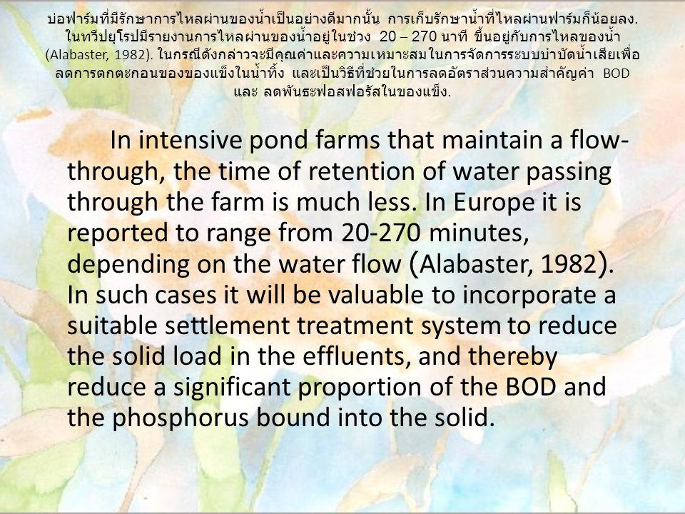 บ่อฟาร์มที่มีรักษาการไหลผ่านของน้ำเป็นอย่างดีมากนั้น การเก็บรักษาน้ำที่ไหลผ่านฟาร์มก็น้อยลง. ในทวีปยุโรปมีรายงานการไหลผ่านของน้ำอยู่ในช่วง 20 – 270 นา