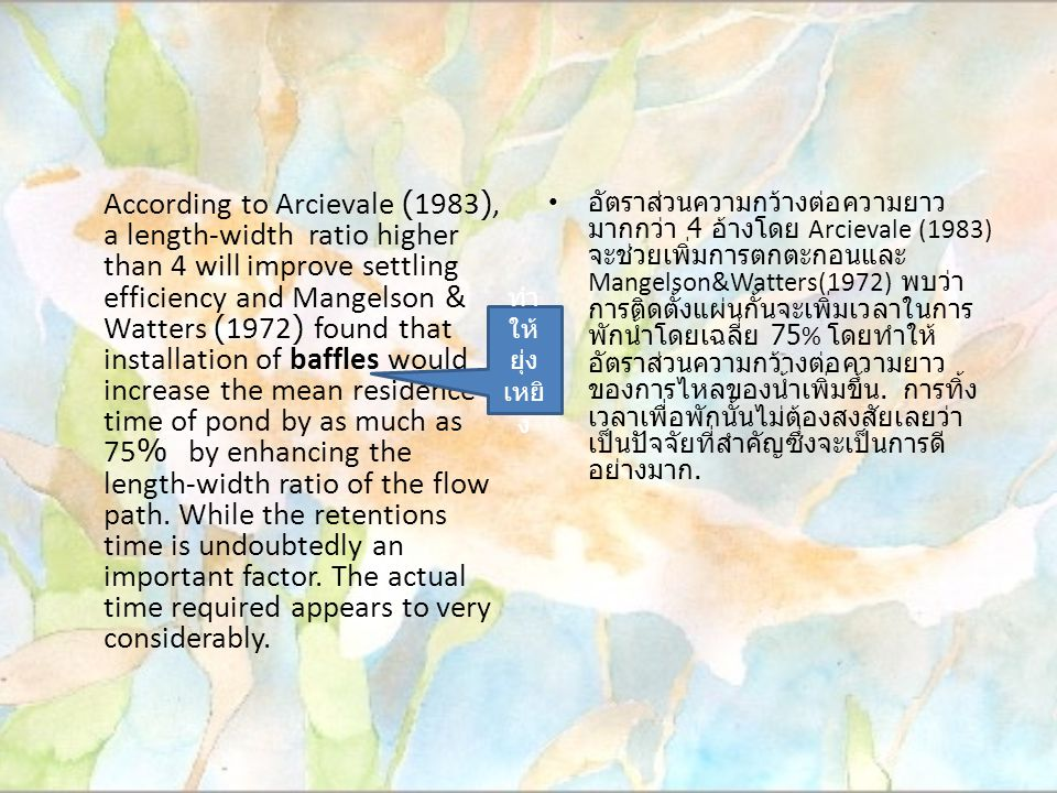 According to Arcievale (1983), a length-width ratio higher than 4 will improve settling efficiency and Mangelson & Watters (1972) found that installation of baffles would increase the mean residence time of pond by as much as 75% by enhancing the length-width ratio of the flow path.