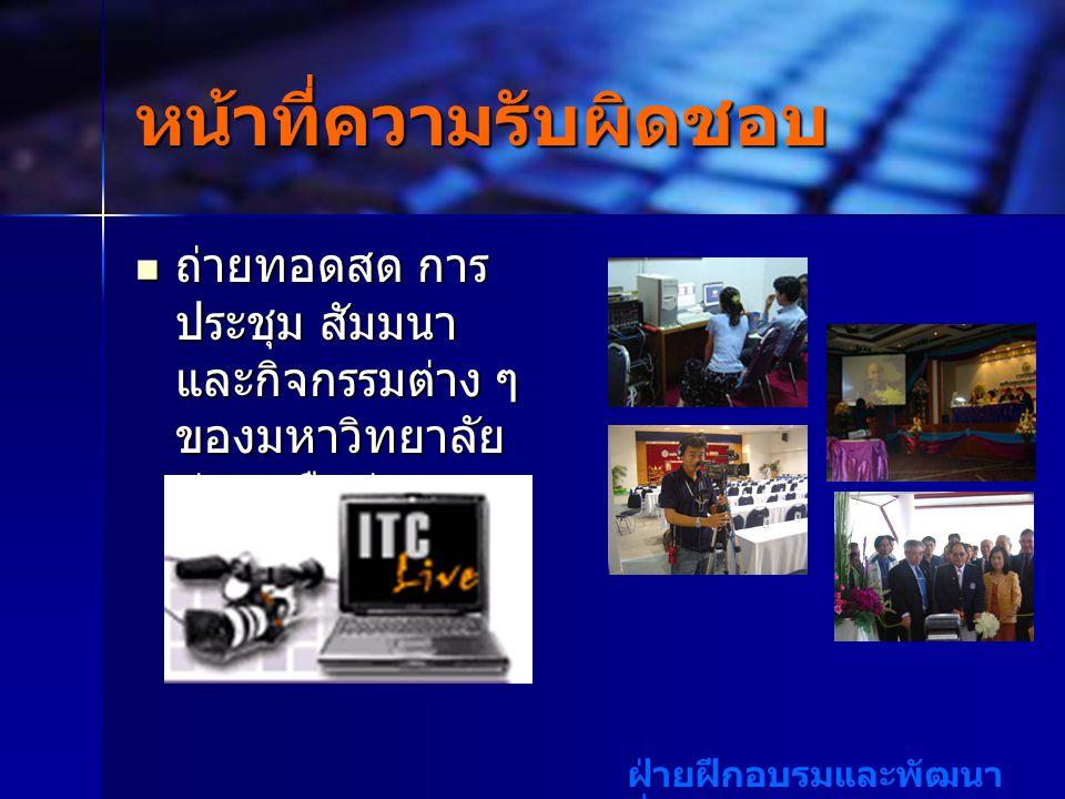 ฝ่ายฝึกอบรมและพัฒนา สื่อสารสนเทศ หน้าที่ความรับผิดชอบ ถ่ายทอดสด การ ประชุม สัมมนา และกิจกรรมต่าง ๆ ของมหาวิทยาลัย ผ่านเครือข่าย อินเตอร์เน็ต ถ่ายทอดสด การ ประชุม สัมมนา และกิจกรรมต่าง ๆ ของมหาวิทยาลัย ผ่านเครือข่าย อินเตอร์เน็ต