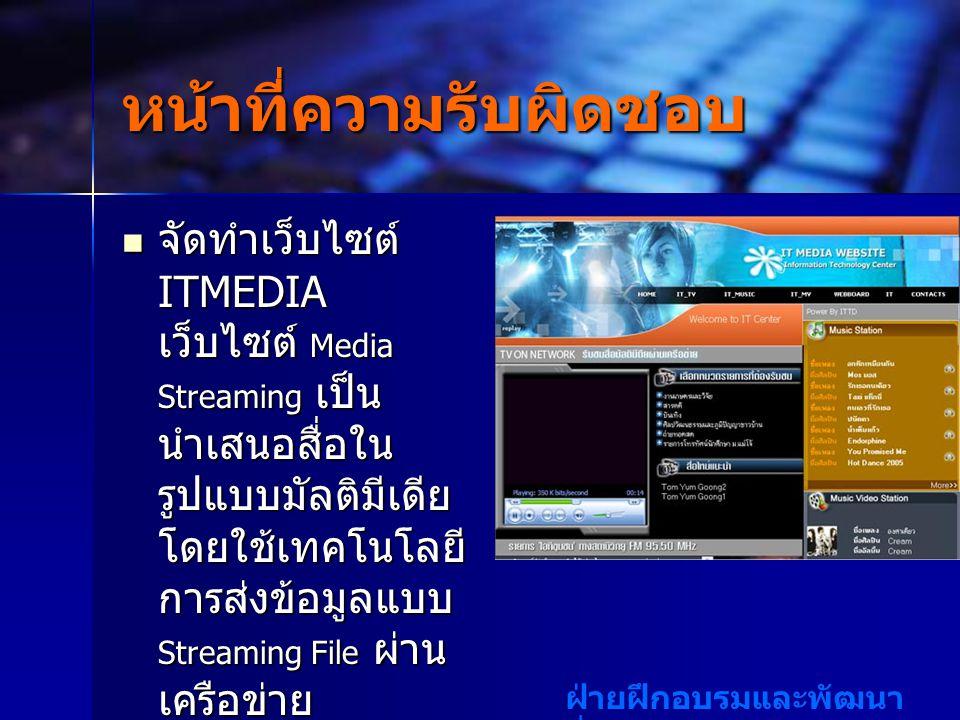 ฝ่ายฝึกอบรมและพัฒนา สื่อสารสนเทศ หน้าที่ความรับผิดชอบ จัดทำเว็บไซต์ ITMEDIA เว็บไซต์ Media Streaming เป็น นำเสนอสื่อใน รูปแบบมัลติมีเดีย โดยใช้เทคโนโลยี การส่งข้อมูลแบบ Streaming File ผ่าน เครือข่าย จัดทำเว็บไซต์ ITMEDIA เว็บไซต์ Media Streaming เป็น นำเสนอสื่อใน รูปแบบมัลติมีเดีย โดยใช้เทคโนโลยี การส่งข้อมูลแบบ Streaming File ผ่าน เครือข่าย