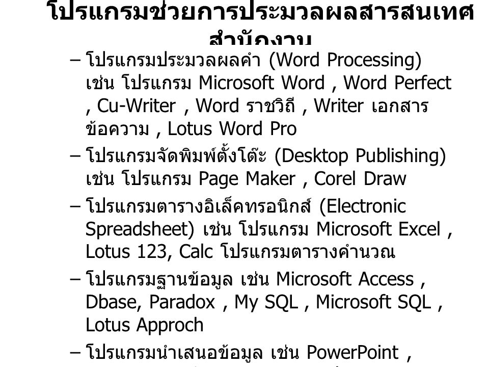 โปรแกรมช่วยการประมวลผลสารสนเทศ สำนักงาน – โปรแกรมประมวลผลคำ (Word Processing) เช่น โปรแกรม Microsoft Word, Word Perfect, Cu-Writer, Word ราชวิถี, Writer เอกสาร ข้อความ, Lotus Word Pro – โปรแกรมจัดพิมพ์ตั้งโต๊ะ (Desktop Publishing) เช่น โปรแกรม Page Maker, Corel Draw – โปรแกรมตารางอิเล็คทรอนิกส์ (Electronic Spreadsheet) เช่น โปรแกรม Microsoft Excel, Lotus 123, Calc โปรแกรมตารางคำนวณ – โปรแกรมฐานข้อมูล เช่น Microsoft Access, Dbase, Paradox, My SQL, Microsoft SQL, Lotus Approch – โปรแกรมนำเสนอข้อมูล เช่น PowerPoint, Impress การนำเสนอ Lotus Freelance Graphics