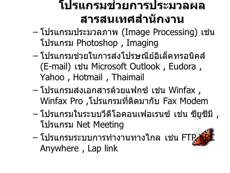 โปรแกรมช่วยการประมวลผล สารสนเทศสำนักงาน – โปรแกรมประมวลภาพ (Image Processing) เช่น โปรแกรม Photoshop, Imaging – โปรแกรมช่วยในการส่งโปรษณีย์อิเล็คทรอนิคส์ (E-mail) เช่น Microsoft Outlook, Eudora, Yahoo, Hotmail, Thaimail – โปรแกรมส่งเอกสารด้วยแฟกซ์ เช่น Winfax, Winfax Pro, โปรแกรมที่ติดมากับ Fax Modem – โปรแกรมในระบบวีดีโอคอนเฟอเรนซ์ เช่น ซียูซีมี, โปรแกรม Net Meeting – โปรแกรมระบบการทำงานทางไกล เช่น FTP, PC Anywhere, Lap link