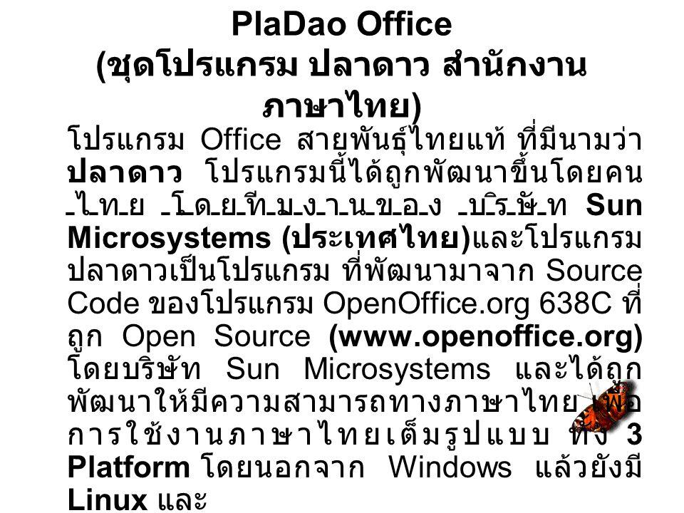 PlaDao Office ( ชุดโปรแกรม ปลาดาว สำนักงาน ภาษาไทย ) โปรแกรม Office สายพันธุ์ไทยแท้ ที่มีนามว่า ปลาดาว โปรแกรมนี้ได้ถูกพัฒนาขึ้นโดยคน ไทย โดยทีมงานของ บริษัท Sun Microsystems ( ประเทศไทย ) และโปรแกรม ปลาดาวเป็นโปรแกรม ที่พัฒนามาจาก Source Code ของโปรแกรม OpenOffice.org 638C ที่ ถูก Open Source (www.openoffice.org) โดยบริษัท Sun Microsystems และได้ถูก พัฒนาให้มีความสามารถทางภาษาไทย เพื่อ การใช้งานภาษาไทยเต็มรูปแบบ ทั้ง 3 Platform โดยนอกจาก Windows แล้วยังมี Linux และ Solaris - Sparc