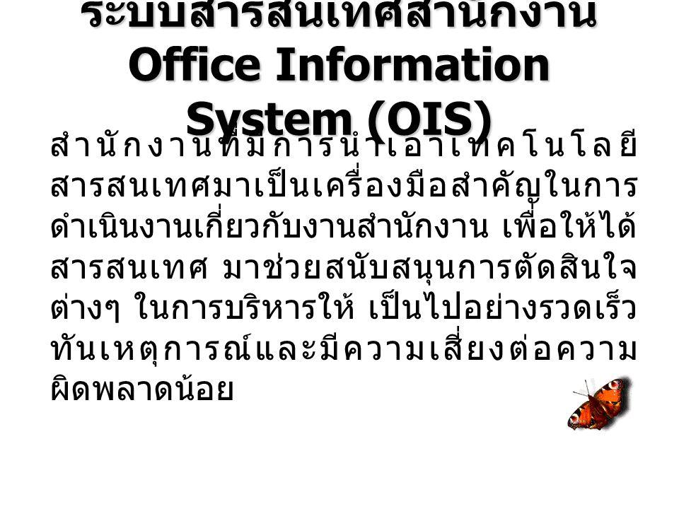 ระบบสารสนเทศสำนักงาน Office Information System (OIS) สำนักงานที่มีการนำเอาเทคโนโลยี สารสนเทศมาเป็นเครื่องมือสำคัญในการ ดำเนินงานเกี่ยวกับงานสำนักงาน เพื่อให้ได้ สารสนเทศ มาช่วยสนับสนุนการตัดสินใจ ต่างๆ ในการบริหารให้ เป็นไปอย่างรวดเร็ว ทันเหตุการณ์และมีความเสี่ยงต่อความ ผิดพลาดน้อย