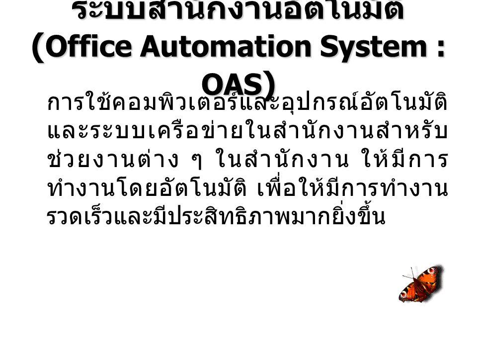 ระบบสำนักงานอัตโนมัติ ( Office Automation System : OAS ) การใช้คอมพิวเตอร์และอุปกรณ์อัตโนมัติ และระบบเครือข่ายในสำนักงานสำหรับ ช่วยงานต่าง ๆ ในสำนักงาน ให้มีการ ทำงานโดยอัตโนมัติ เพื่อให้มีการทำงาน รวดเร็วและมีประสิทธิภาพมากยิ่งขึ้น