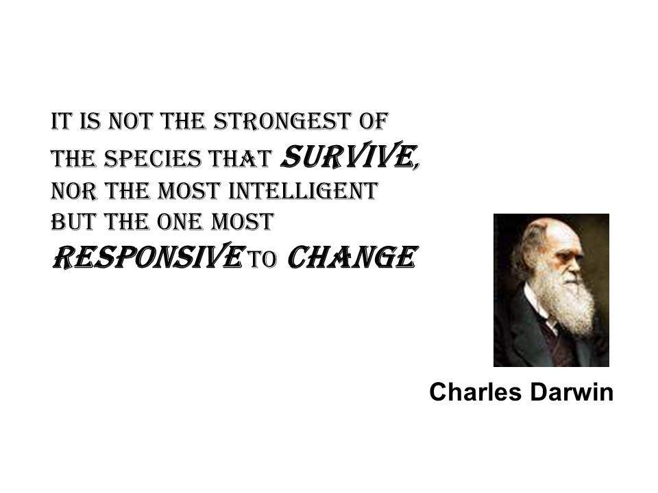 It is not the strongest of the species that survive, nor the most intelligent but the one most responsive to change Charles Darwin