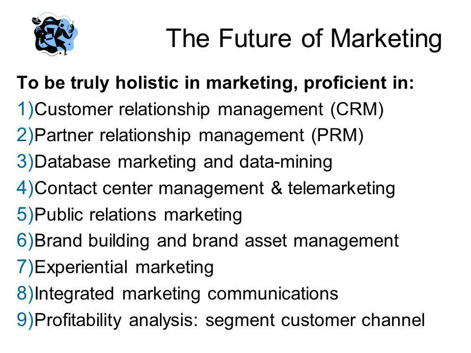 The Future of Marketing To be truly holistic in marketing, proficient in: 1) Customer relationship management (CRM) 2) Partner relationship management
