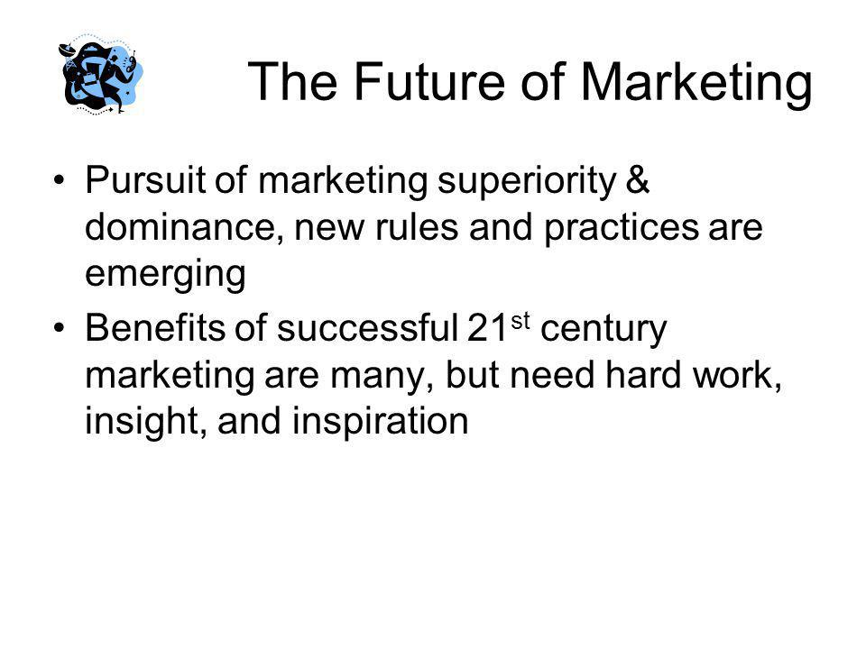 The Future of Marketing Pursuit of marketing superiority & dominance, new rules and practices are emerging Benefits of successful 21 st century market