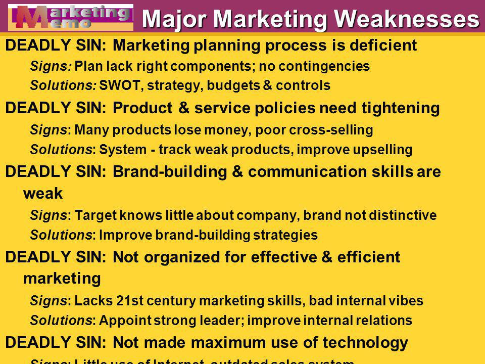 Major Marketing Weaknesses DEADLY SIN: Marketing planning process is deficient Signs: Plan lack right components; no contingencies Solutions: SWOT, st