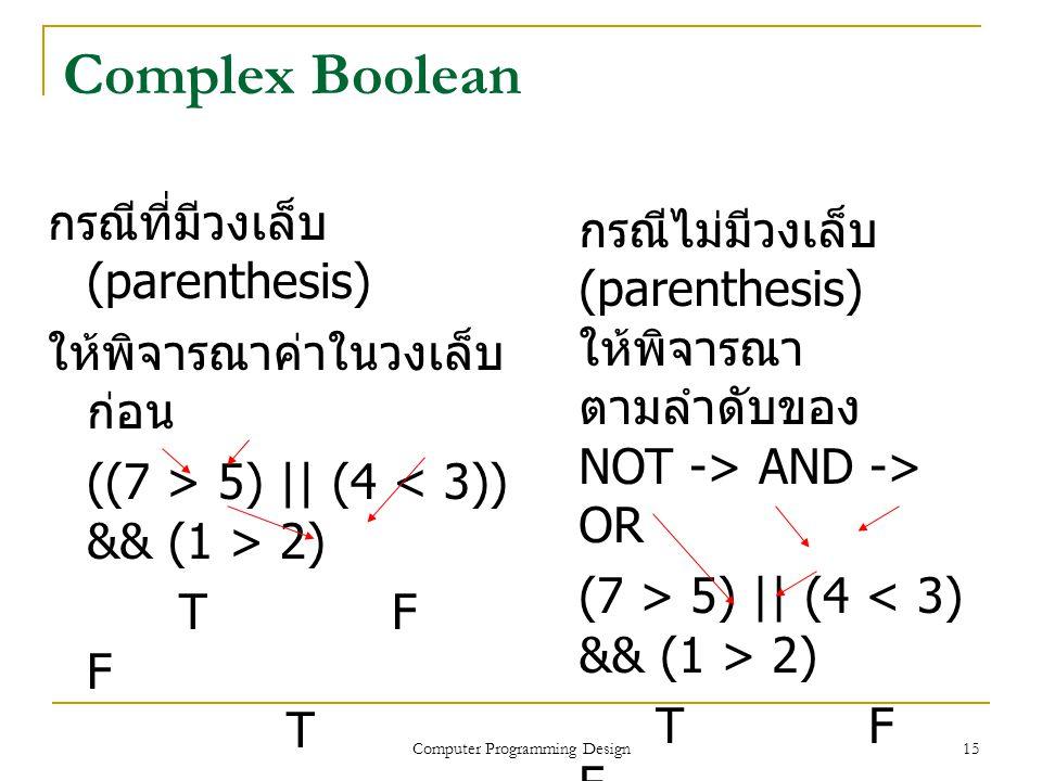 15 กรณีที่มีวงเล็บ (parenthesis) ให้พิจารณาค่าในวงเล็บ ก่อน ((7 > 5) || (4 2) T F F T F Complex Boolean กรณีไม่มีวงเล็บ (parenthesis) ให้พิจารณา ตามลำ