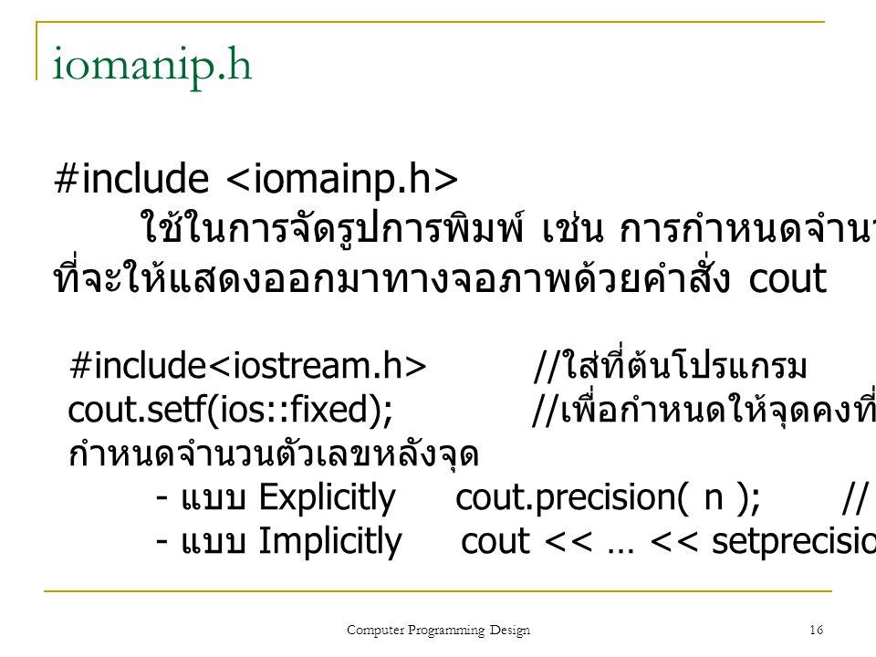 16 iomanip.h #include ใช้ในการจัดรูปการพิมพ์ เช่น การกำหนดจำนวนทศนิยม ที่จะให้แสดงออกมาทางจอภาพด้วยคำสั่ง cout #include // ใส่ที่ต้นโปรแกรม cout.setf(