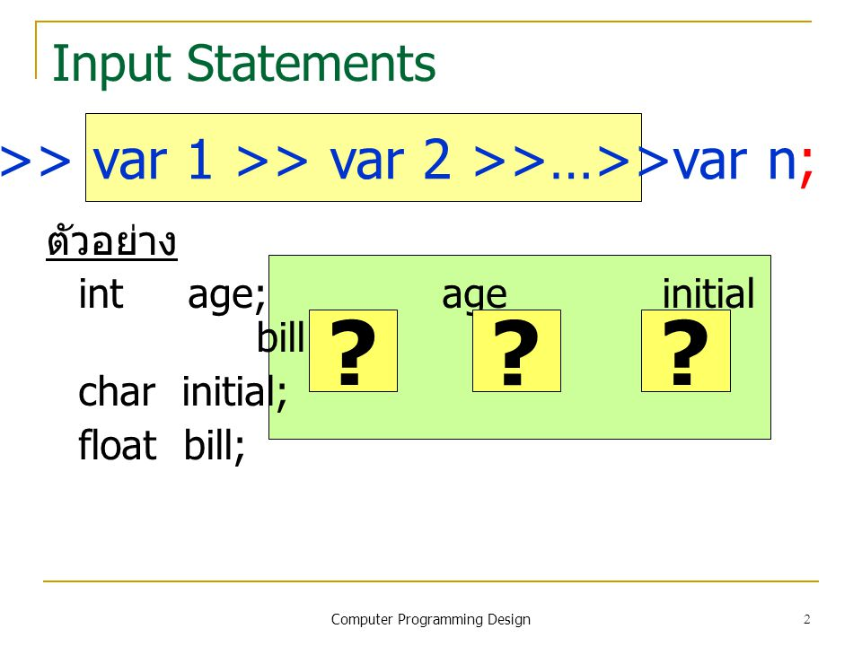 2 Input Statements ตัวอย่าง int age; age initial bill char initial; float bill; cin >> var 1 >> var 2 >>…>>var n; .
