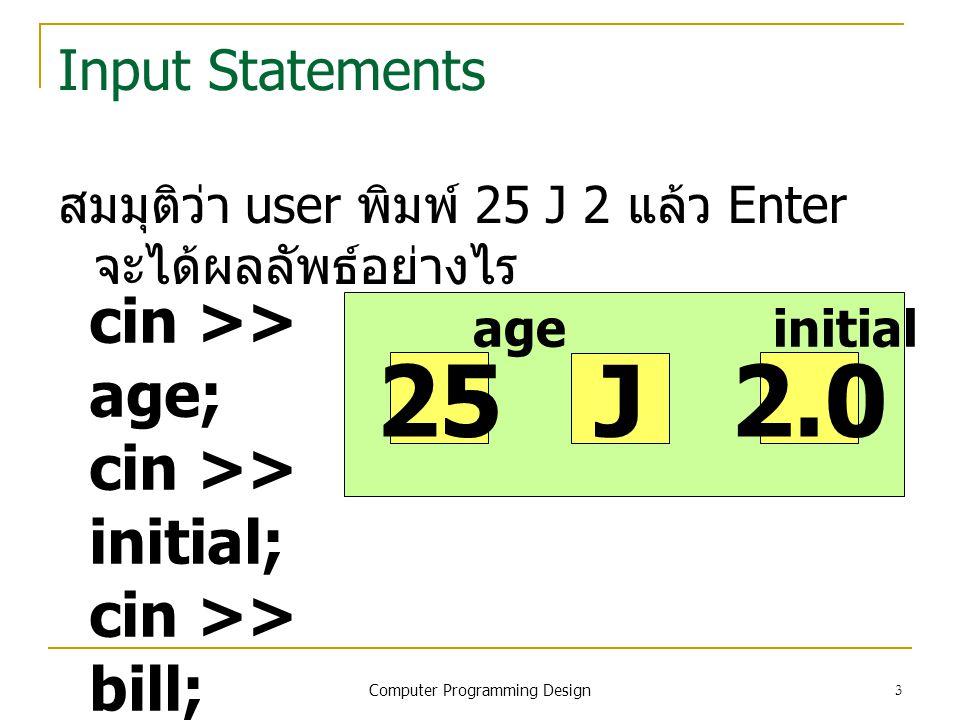 3 Input Statements สมมุติว่า user พิมพ์ 25 J 2 แล้ว Enter จะได้ผลลัพธ์อย่างไร cin >> age; cin >> initial; cin >> bill; age initial bill 25 J 2.0 Compu