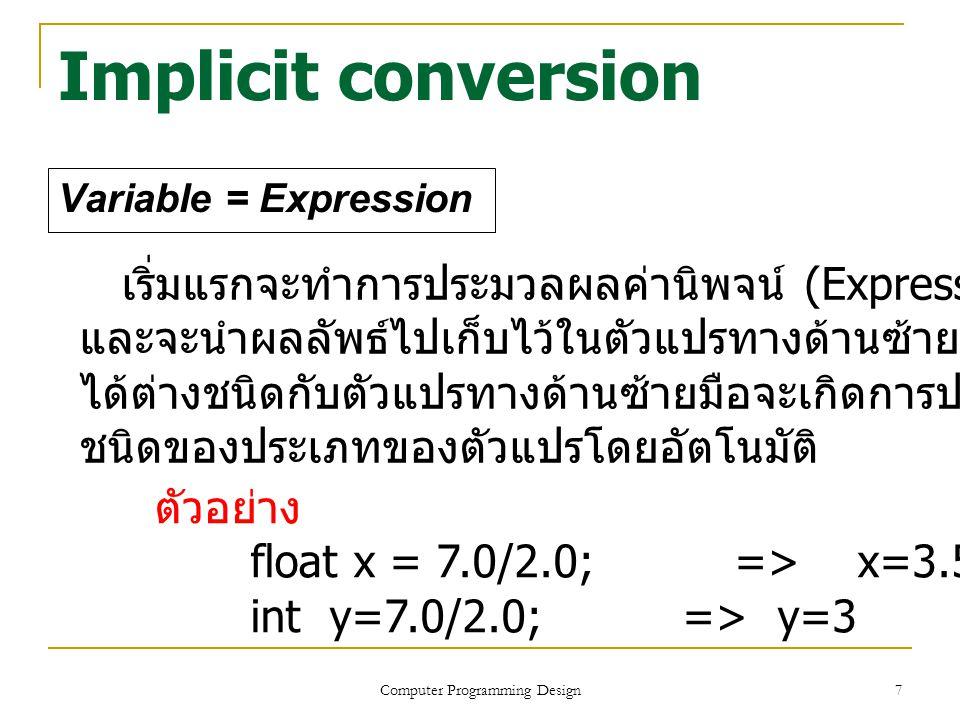 7 Implicit conversion Variable = Expression Computer Programming Design เริ่มแรกจะทำการประมวลผลค่านิพจน์ (Expression) ทางด้านขวามือ และจะนำผลลัพธ์ไปเก