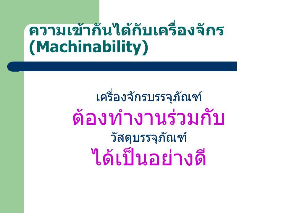 ความเข้ากันได้กับเครื่องจักร (Machinability) เครื่องจักรบรรจุภัณฑ์ ป้อน ขนถ่าย ตัด ขึ้นรูป บรรจุ ทำ หน้าที่อื่น ร่วมกับ วัสดุบรรจุภัณฑ์ เหมาะสม ถูกต้อง รวดเร็ว ผิดพลาดน้อย