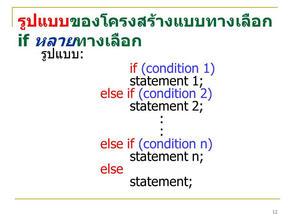 ตัวอย่าง ของโครงสร้างแบบทางเลือก if หลายทางเลือก /*increment mum-pos, num_neg, or num_zero depending on x*/ if (x > 0) num_pos = num_pos + 1; else if (x < 0) num_neg = num_neg + 1; else num_zero = num_zero + 1; 13