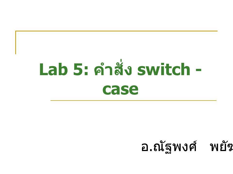 Lab 5: คำสั่ง switch - case อ. ณัฐพงศ์ พยัฆคิน