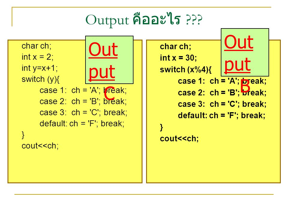 Output คืออะไร ??? char ch; int x = 30; switch (x%4){ case 1: ch = 'A'; break; case 2: ch = 'B'; break; case 3: ch = 'C'; break; default: ch = 'F'; br