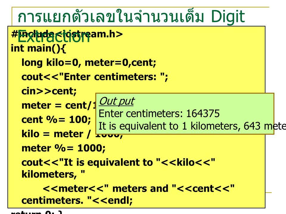 Method : cin>>cent; //cent = 164375 meter = cent / 100;//meter = 1643 cent %= 100;//cent = 75 kilo = meter / 1000; //kilo = 1 meter %= 1000; //meter = 643 การแยกตัวเลขในจำนวนเต็ม Digit Extraction Computer Programming Design