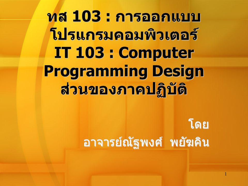 1 ทส 103 : การออกแบบ โปรแกรมคอมพิวเตอร์ IT 103 : Computer Programming Design ส่วนของภาคปฏิบัติ โดย อาจารย์ณัฐพงศ์ พยัฆคิน