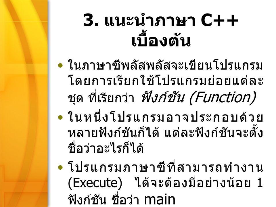 8 3. แนะนำภาษา C++ เบื้องต้น ในภาษาซีพลัสพลัสจะเขียนโปรแกรม โดยการเรียกใช้โปรแกรมย่อยแต่ละ ชุด ที่เรียกว่า ฟังก์ชัน (Function) ในหนึ่งโปรแกรมอาจประกอบ