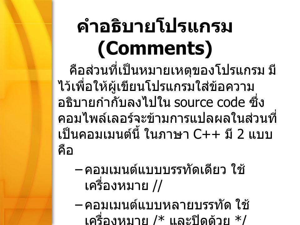 9 คำอธิบายโปรแกรม (Comments) คือส่วนที่เป็นหมายเหตุของโปรแกรม มี ไว้เพื่อให้ผู้เขียนโปรแกรมใส่ข้อความ อธิบายกำกับลงไปใน source code ซึ่ง คอมไพล์เลอร์จ
