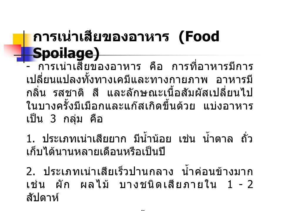 การเน่าเสียของอาหาร (Food Spoilage) - การเน่าเสียของอาหาร คือ การที่อาหารมีการ เปลี่ยนแปลงทั้งทางเคมีและทางกายภาพ อาหารมี กลิ่น รสชาติ สี และลักษณะเนื