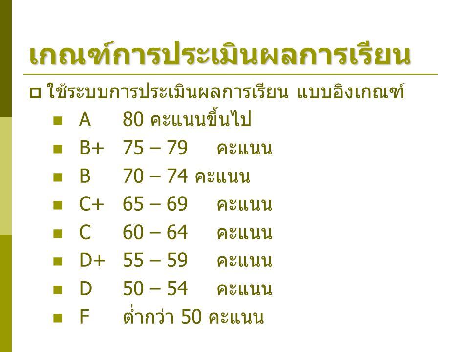 เกณฑ์การประเมินผลการเรียน  ใช้ระบบการประเมินผลการเรียน แบบอิงเกณฑ์ A80 คะแนนขึ้นไป B+75 – 79 คะแนน B70 – 74 คะแนน C+65 – 69 คะแนน C60 – 64 คะแนน D+55