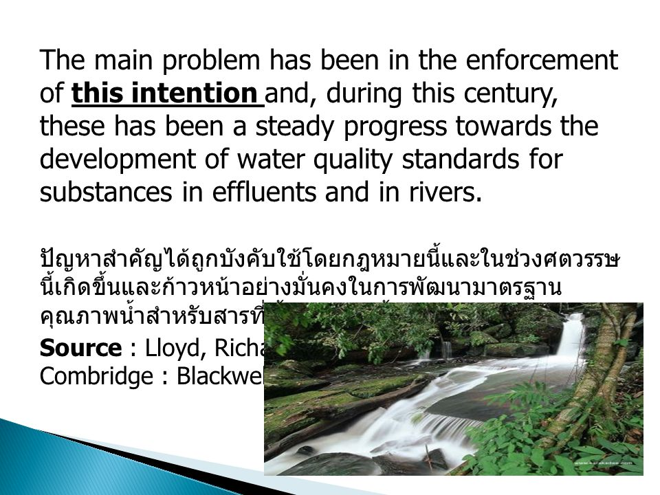 The main problem has been in the enforcement of this intention and, during this century, these has been a steady progress towards the development of water quality standards for substances in effluents and in rivers.