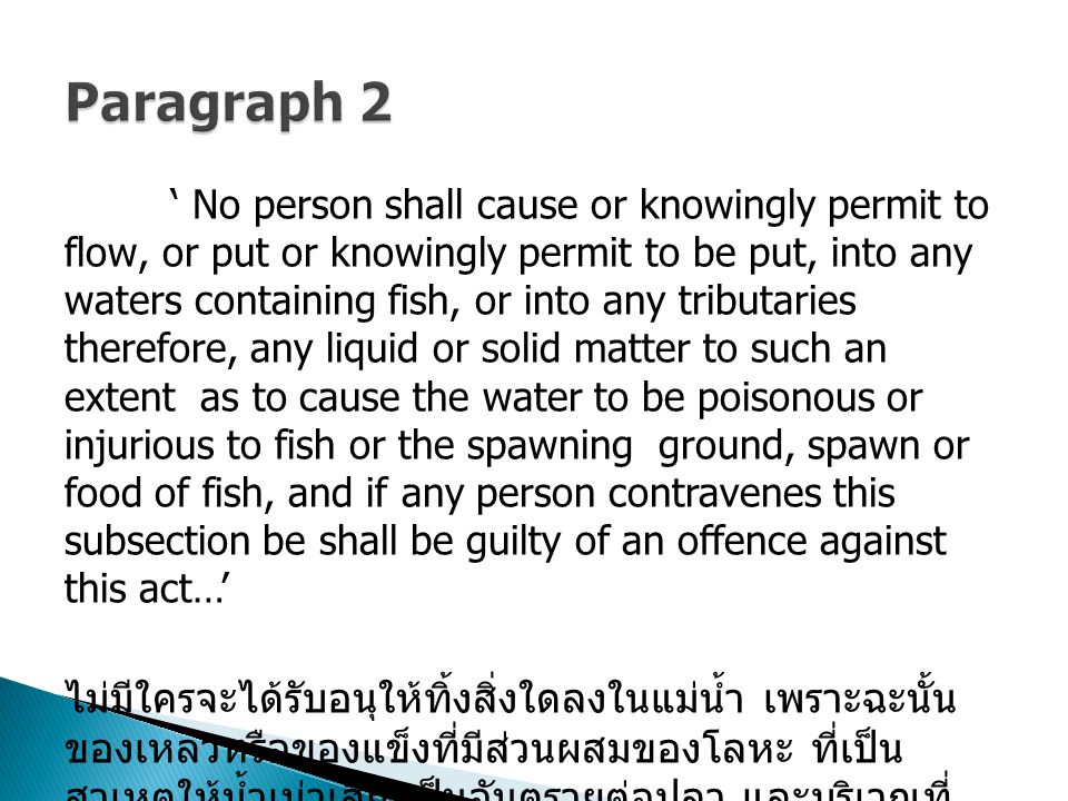' No person shall cause or knowingly permit to flow, or put or knowingly permit to be put, into any waters containing fish, or into any tributaries therefore, any liquid or solid matter to such an extent as to cause the water to be poisonous or injurious to fish or the spawning ground, spawn or food of fish, and if any person contravenes this subsection be shall be guilty of an offence against this act…' ไม่มีใครจะได้รับอนุให้ทิ้งสิ่งใดลงในแม่น้ำ เพราะฉะนั้น ของเหลวหรือของแข็งที่มีส่วนผสมของโลหะ ที่เป็น สาเหตุให้น้ำเน่าเสีย เป็นอันตรายต่อปลา และบริเวณที่ ปลาวางไข่ หรือสัตว์ที่เป็นอาหารของปลา และถ้ามนุษย์ ยังทำพฤติกรรมแบบนี้จะมีความผิดตามพระราชบัญญัติ