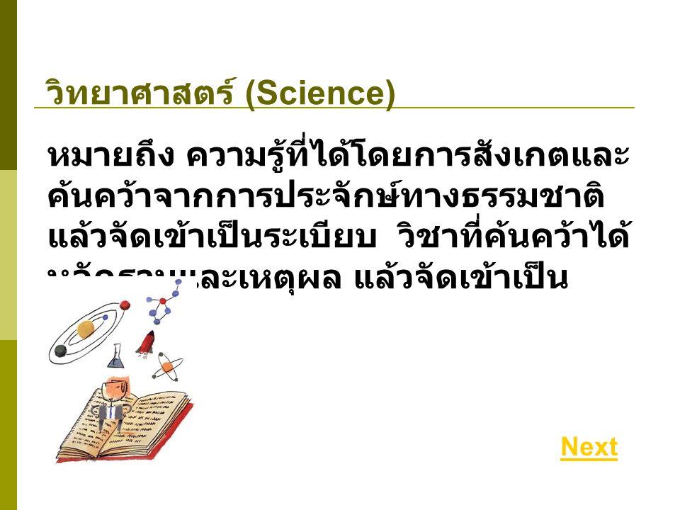 วิทยาศาสตร์ (Science) หมายถึง ความรู้ที่ได้โดยการสังเกตและ ค้นคว้าจากการประจักษ์ทางธรรมชาติ แล้วจัดเข้าเป็นระเบียบ วิชาที่ค้นคว้าได้ หลักฐานและเหตุผล