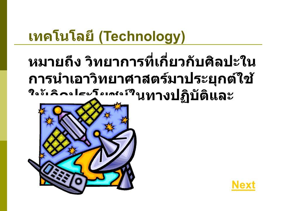 เทคโนโลยี (Technology) หมายถึง วิทยาการที่เกี่ยวกับศิลปะใน การนำเอาวิทยาศาสตร์มาประยุกต์ใช้ ให้เกิดประโยชน์ในทางปฏิบัติและ อุตสาหกรรม Next