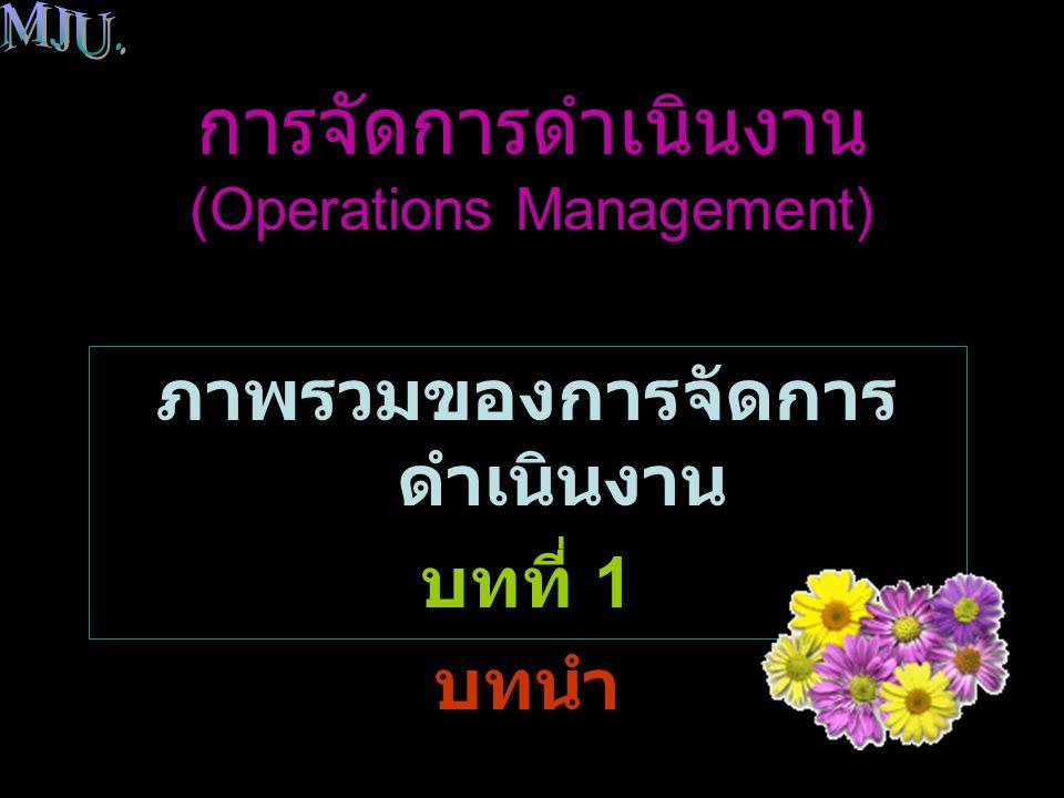 ภาพรวมของการจัดการดำเนินงาน ( บทนำ ) ระบบการจัดการดำเนินงาน (The Operations Management System) เป็นกระบวนการแปลงสภาพ ปัจจัยการผลิตให้เป็นสินค้า / บริการ