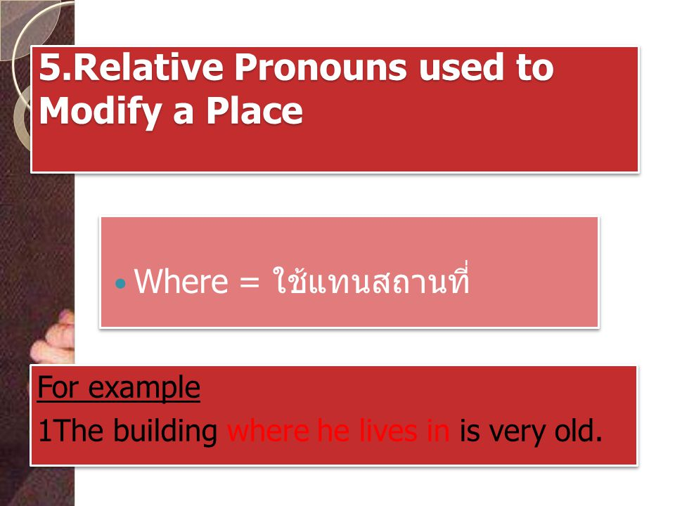 5.Relative Pronouns used to Modify a Place Where = ใช้แทนสถานที่ For example 1The building where he lives in is very old.