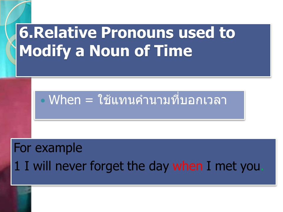6.Relative Pronouns used to Modify a Noun of Time When = ใช้แทนคำนามที่บอกเวลา For example 1 I will never forget the day when I met you. For example 1
