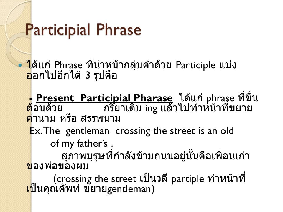 Participial Phrase ได้แก่ Phrase ที่นำหน้ากลุ่มคำด้วย Participle แบ่ง ออกไปอีกได้ 3 รุปคือ - Present Participial Pharase ได้แก่ phrase ที่ขึ้น ต้อนด้ว