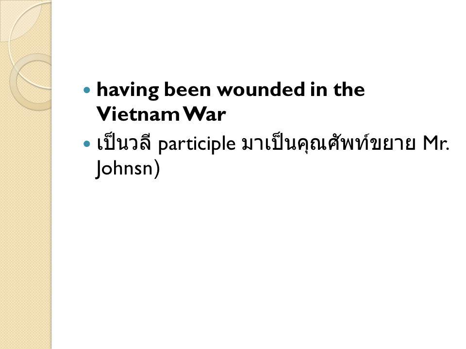 having been wounded in the Vietnam War เป็นวลี participle มาเป็นคุณศัพท์ขยาย Mr. Johnsn)