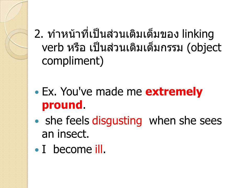 2. ทำหน้าที่เป็นส่วนเติมเต็มของ linking verb หรือ เป็นส่วนเติมเต็มกรรม (object compliment) Ex. You've made me extremely pround. she feels disgusting w
