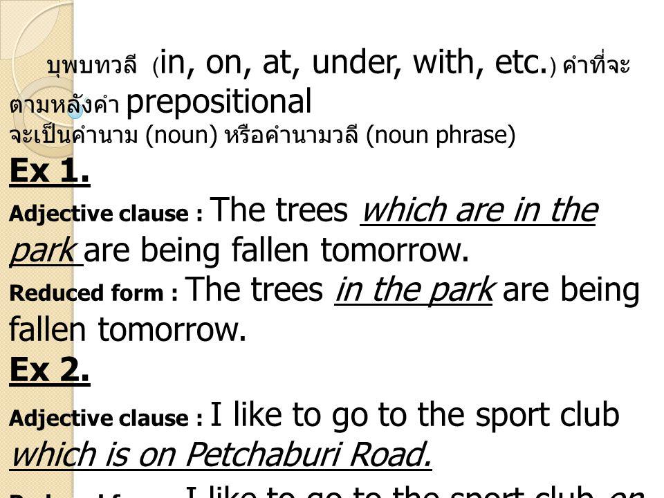 บุพบทวลี ( in, on, at, under, with, etc. ) คำที่จะ ตามหลังคำ prepositional จะเป็นคำนาม (noun) หรือคำนามวลี (noun phrase) Ex 1. Adjective clause : The