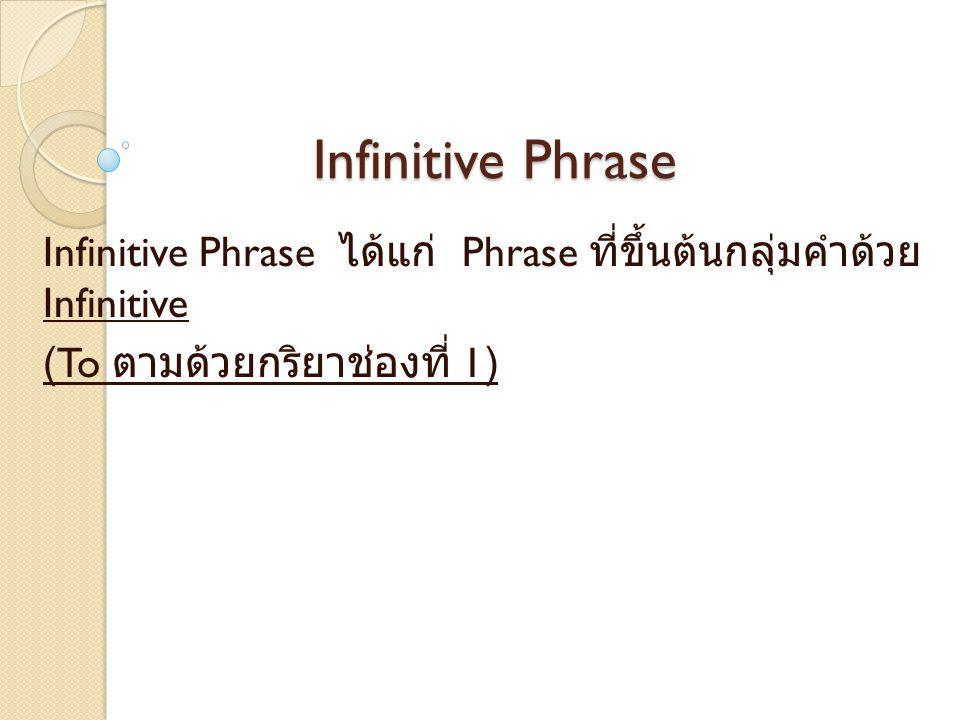 Infinitive Phrase ได้แก่ Phrase ที่ขึ้นต้นกลุ่มคำด้วย Infinitive (To ตามด้วยกริยาช่องที่ 1)