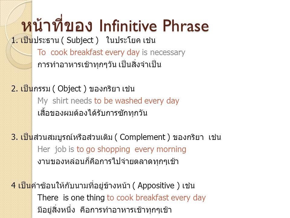หน้าที่ของ Infinitive Phrase 1. เป็นประธาน ( Subject ) ในประโยค เช่น To cook breakfast every day is necessary การทำอาหารเช้าทุกๆวัน เป็นสิ่งจำเป็น 2.