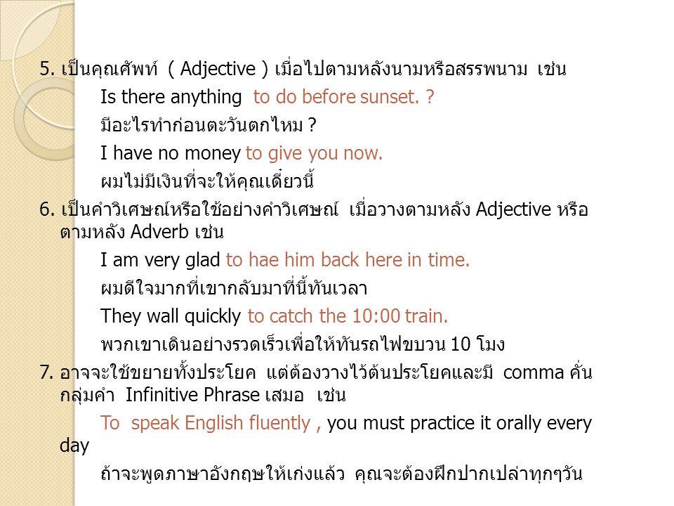 5. เป็นคุณศัพท์ ( Adjective ) เมื่อไปตามหลังนามหรือสรรพนาม เช่น Is there anything to do before sunset. ? มีอะไรทำก่อนตะวันตกไหม ? I have no money to g